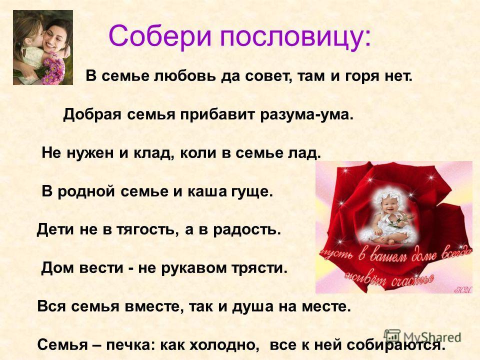 Собери пословицу: В семье любовь да совет, там и горя нет. Добрая семья прибавит разума-ума. Не нужен и клад, коли в семье лад. В родной семье и каша гуще. Дети не в тягость, а в радость. Дом вести - не рукавом трясти. Вся семья вместе, так и душа на