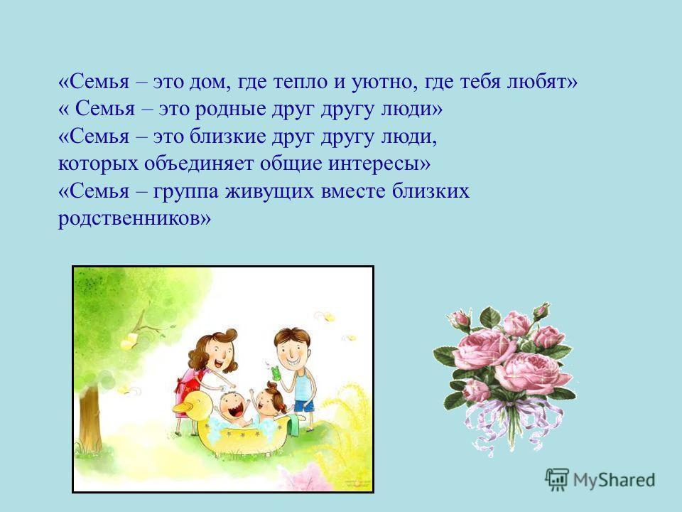 «Семья – это дом, где тепло и уютно, где тебя любят» « Семья – это родные друг другу люди» «Семья – это близкие друг другу люди, которых объединяет общие интересы» «Семья – группа живущих вместе близких родственников»