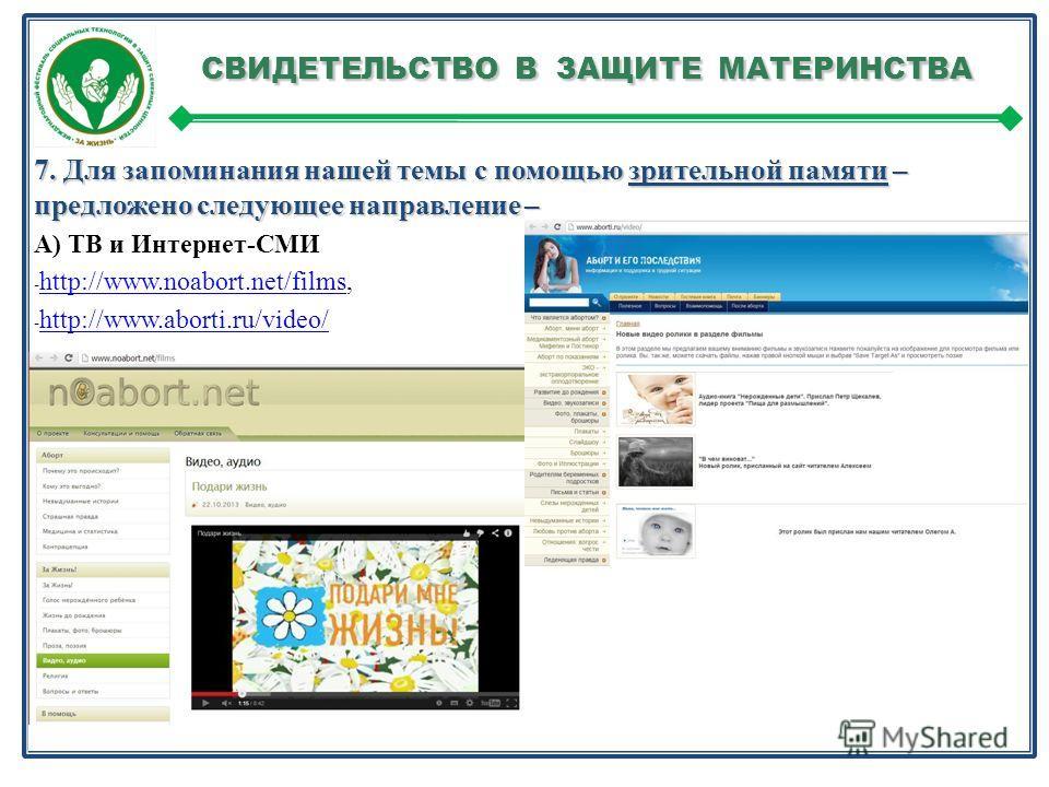 СВИДЕТЕЛЬСТВО В ЗАЩИТЕ МАТЕРИНСТВА СВИДЕТЕЛЬСТВО В ЗАЩИТЕ МАТЕРИНСТВА 7. Для запоминания нашей темы с помощью зрительной памяти – предложено следующее направление – А) ТВ и Интернет-СМИ - http://www.noabort.net/films, http://www.noabort.net/films - h
