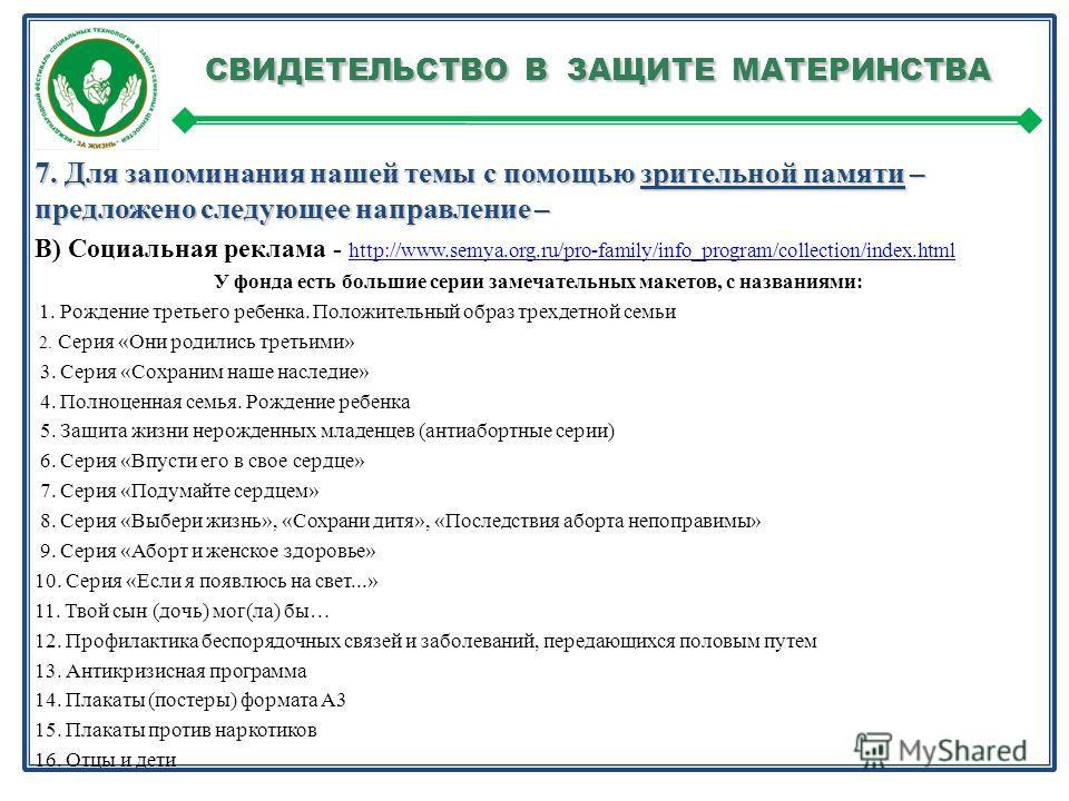 СВИДЕТЕЛЬСТВО В ЗАЩИТЕ МАТЕРИНСТВА СВИДЕТЕЛЬСТВО В ЗАЩИТЕ МАТЕРИНСТВА 7. Для запоминания нашей темы с помощью зрительной памяти – предложено следующее направление – В) Социальная реклама - http://www.semya.org.ru/pro-family/info_program/collection/in