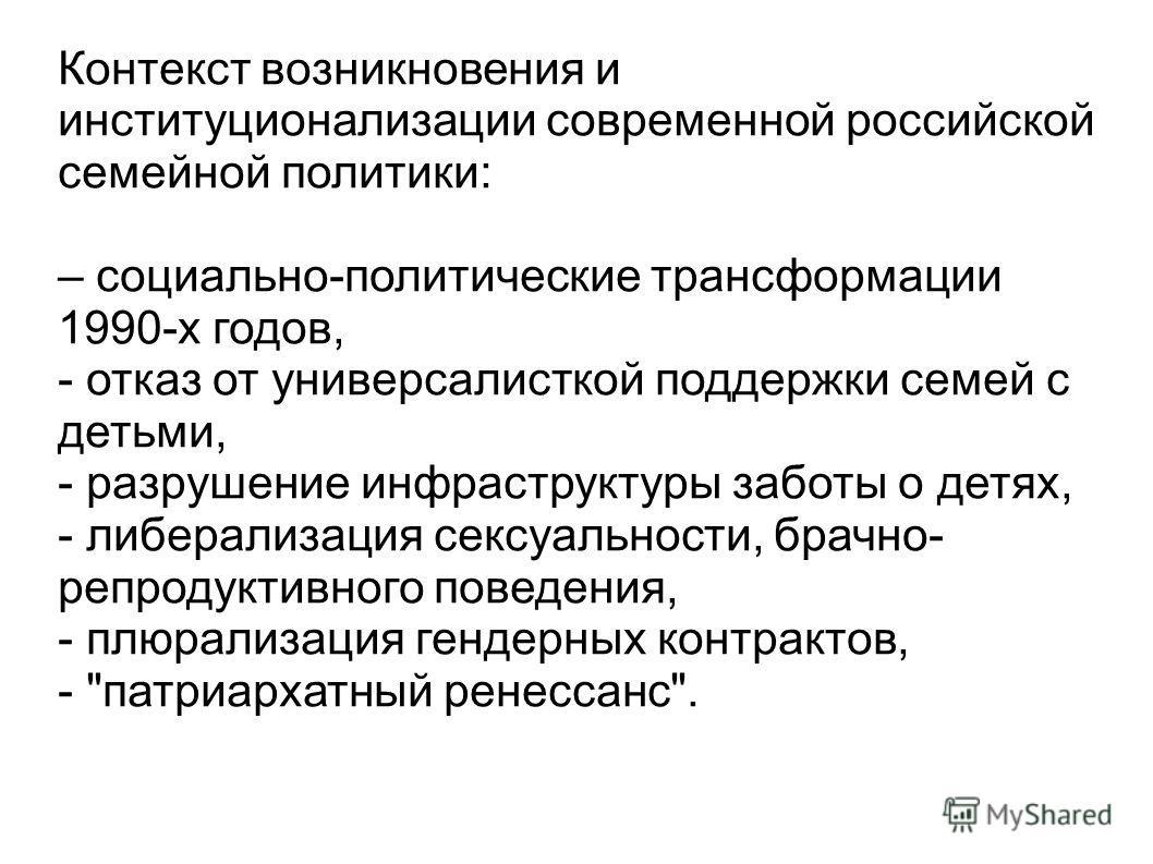 Контекст возникновения и институционализации современной российской семейной политики: – социально-политические трансформации 1990-х годов, - отказ от универсалисткой поддержки семей с детьми, - разрушение инфраструктуры заботы о детях, - либерализац