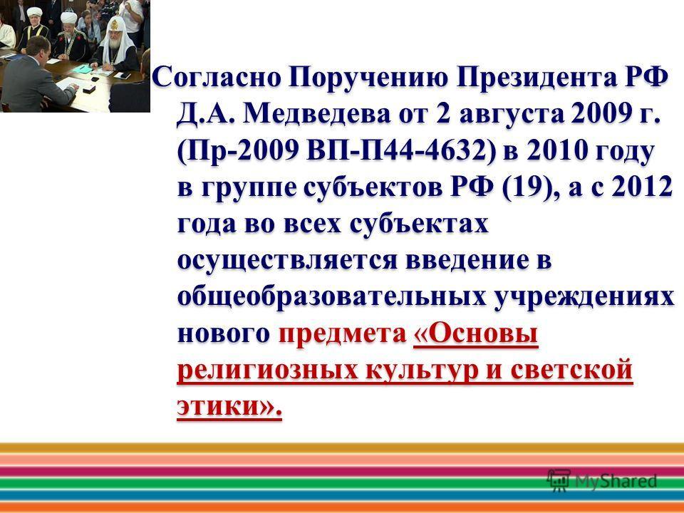 Согласно Поручению Президента РФ Д.А. Медведева от 2 августа 2009 г. (Пр-2009 ВП-П44-4632) в 2010 году в группе субъектов РФ (19), а с 2012 года во всех субъектах осуществляется введение в общеобразовательных учреждениях нового предмета «Основы религ