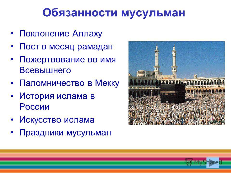 Обязанности мусульман Поклонение Аллаху Пост в месяц рамадан Пожертвование во имя Всевышнего Паломничество в Мекку История ислама в России Искусство ислама Праздники мусульман