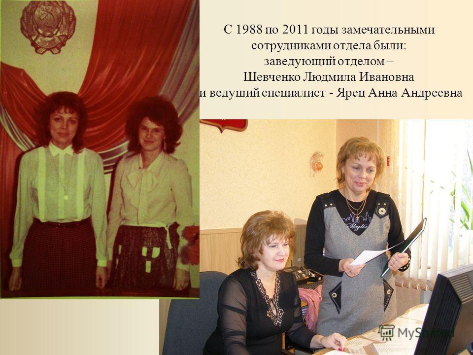 С 1988 по 2011 годы замечательными сотрудниками отдела были: заведующий отделом – Шевченко Людмила Ивановна и ведущий специалист - Ярец Анна Андреевна