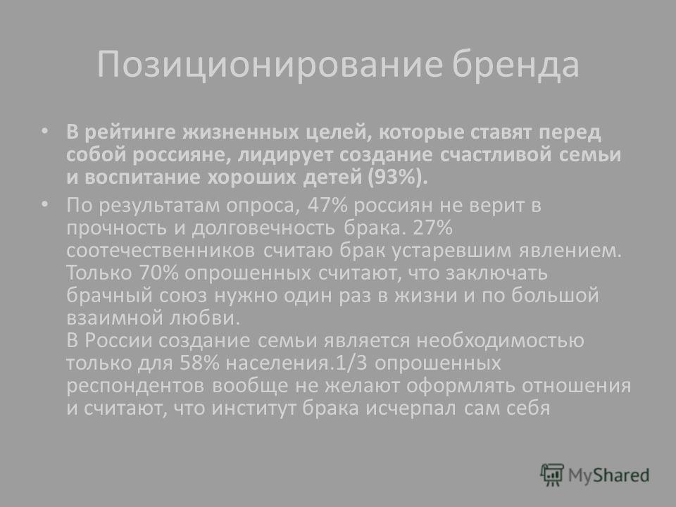 Позиционирование бренда В рейтинге жизненных целей, которые ставят перед собой россияне, лидирует создание счастливой семьи и воспитание хороших детей (93%). По результатам опроса, 47% россиян не верит в прочность и долговечность брака. 27% соотечест