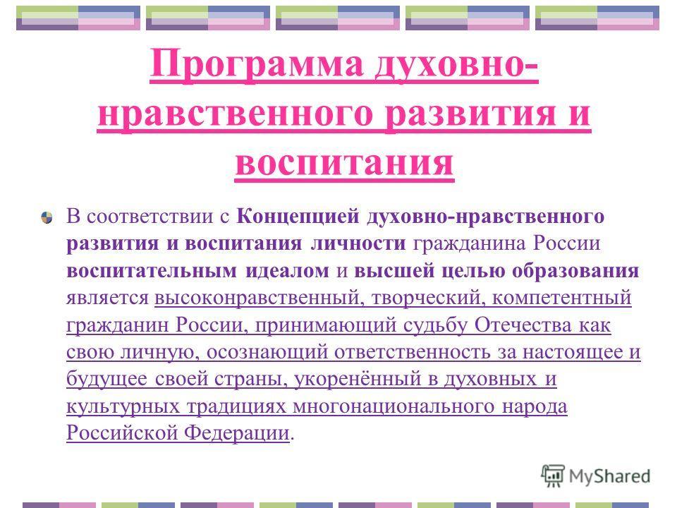 Программа духовно- нравственного развития и воспитания В соответствии с Концепцией духовно-нравственного развития и воспитания личности гражданина России воспитательным идеалом и высшей целью образования является высоконравственный, творческий, компе