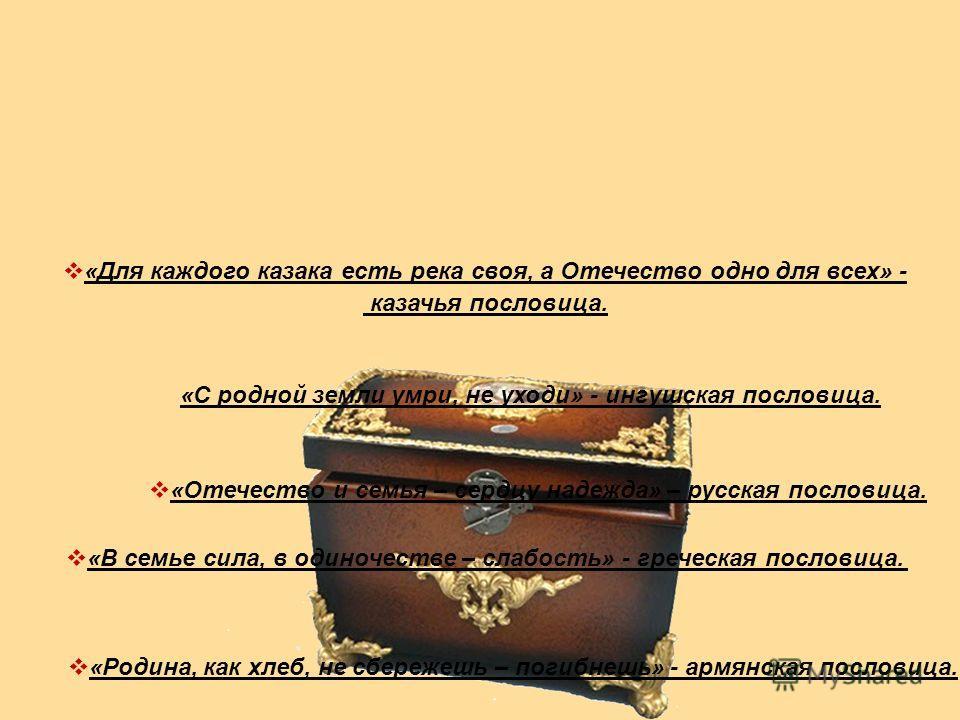 «Отечество и семья – сердцу надежда» – русская пословица. «Для каждого казака есть река своя, а Отечество одно для всех» - казачья пословица. «С родной земли умри, не уходи» - ингушская пословица. «Родина, как хлеб, не сбережешь – погибнешь» - армянс