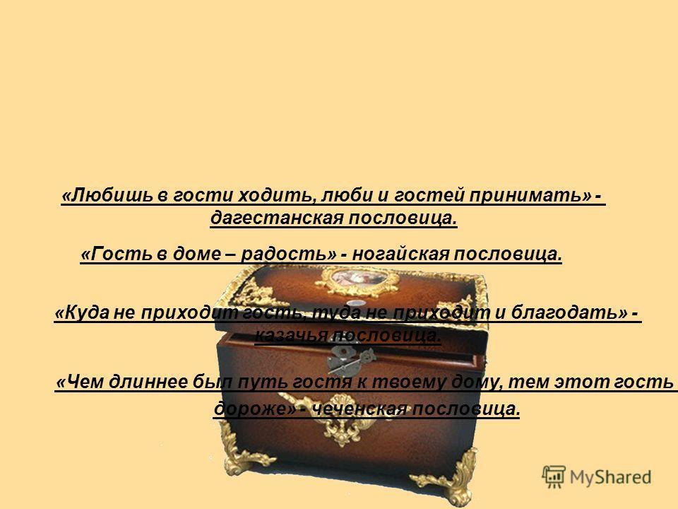 «Куда не приходит гость, туда не приходит и благодать» - казачья пословица. «Гость в доме – радость» - ногайская пословица. «Любишь в гости ходить, люби и гостей принимать» - дагестанская пословица. «Чем длиннее был путь гостя к твоему дому, тем этот