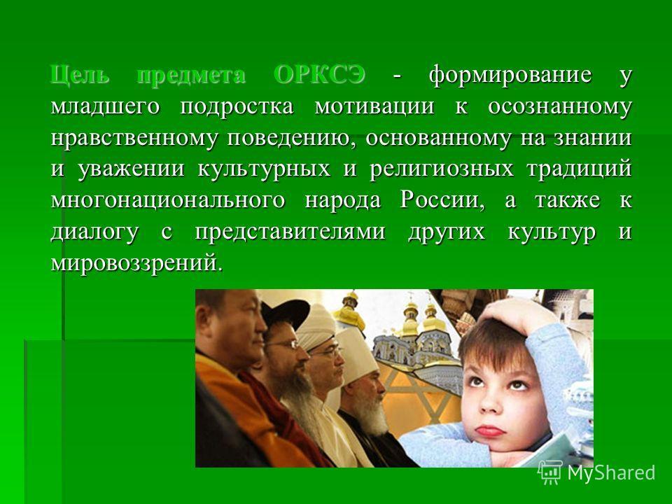 Цель предмета ОРКСЭ - формирование у младшего подростка мотивации к осознанному нравственному поведению, основанному на знании и уважении культурных и религиозных традиций многонационального народа России, а также к диалогу с представителями других к
