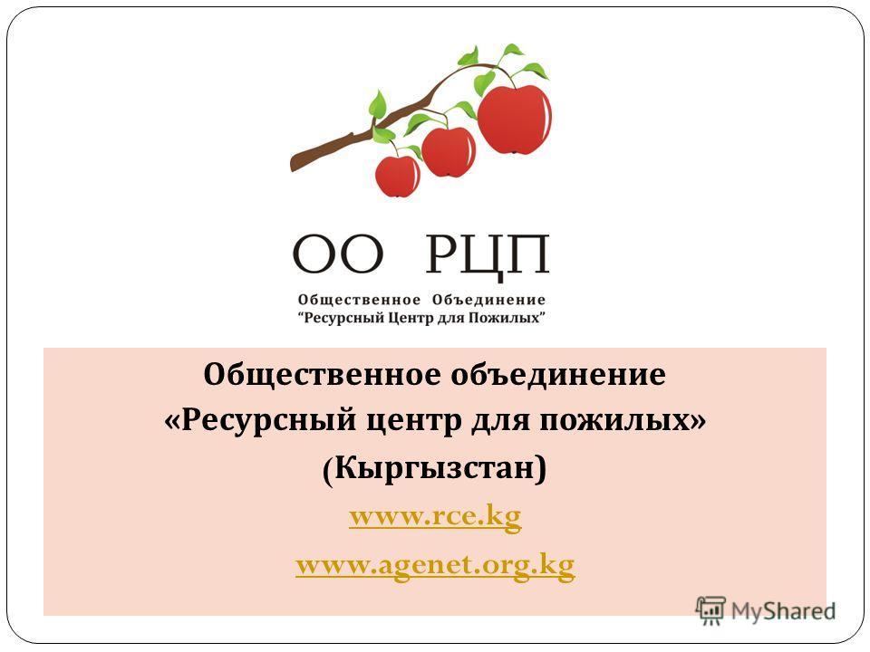 Общественное объединение « Ресурсный центр для пожилых » ( Кыргызстан ) www.rce.kg www.agenet.org.kg