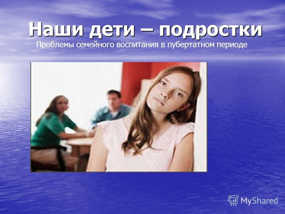 Наши дети – подростки Наши дети – подростки Проблемы семейного воспитания в пубертатном периоде