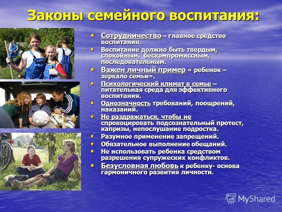 Законы семейного воспитания: Законы семейного воспитания: Сотрудничество – главное средство воспитания. Сотрудничество – главное средство воспитания. Воспитание должно быть твердым, спокойным, бескомпромиссным, последовательным. Воспитание должно быт