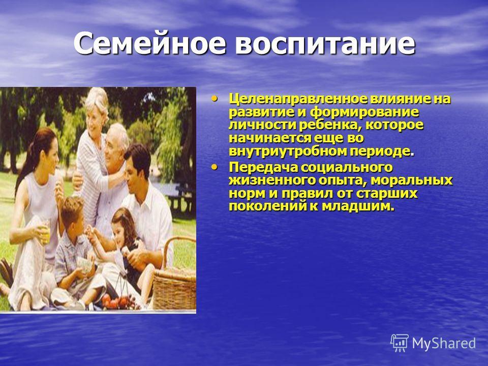 Семейное воспитание Семейное воспитание Целенаправленное влияние на развитие и формирование личности ребенка, которое начинается еще во внутриутробном периоде. Целенаправленное влияние на развитие и формирование личности ребенка, которое начинается е