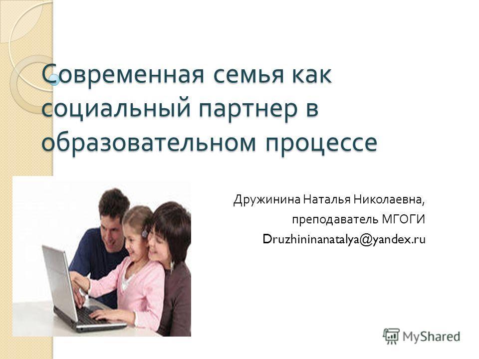 Современная семья как социальный партнер в образовательном процессе Дружинина Наталья Николаевна, преподаватель МГОГИ Druzhininanatalya@yandex.ru