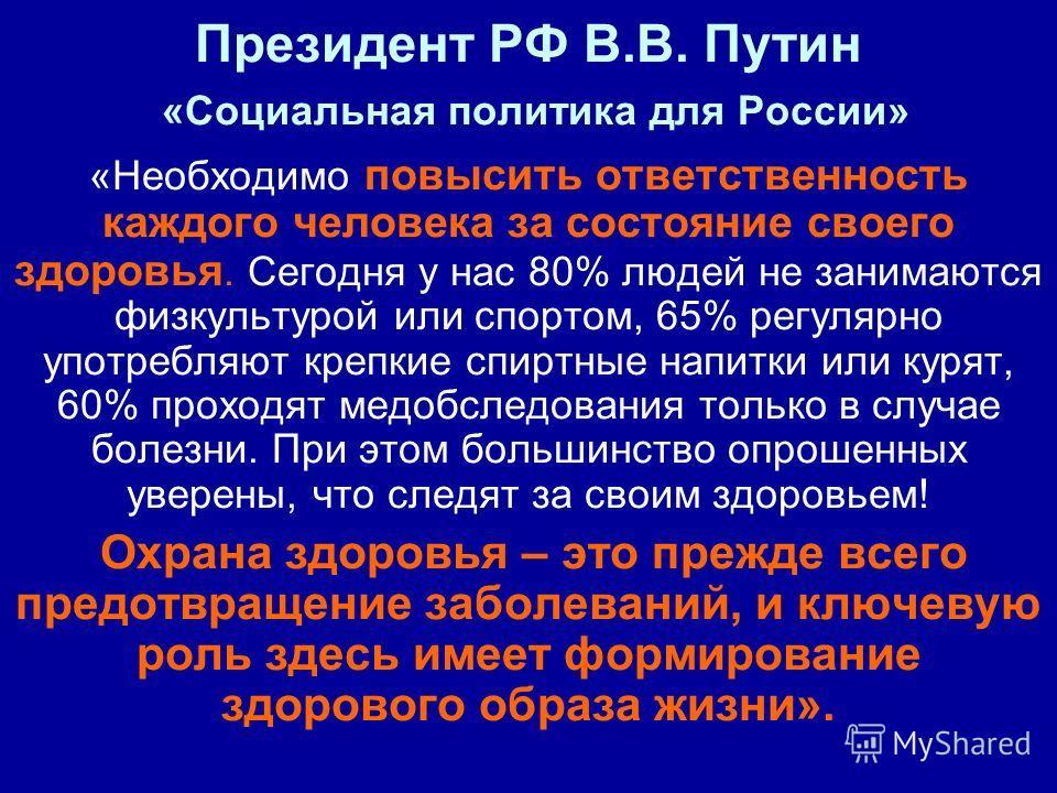 Президент РФ В.В. Путин «Социальная политика для России» «Необходимо повысить ответственность каждого человека за состояние своего здоровья. Сегодня у нас 80% людей не занимаются физкультурой или спортом, 65% регулярно употребляют крепкие спиртные на