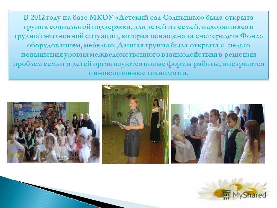 В 2012 году на базе МКОУ «Детский сад Солнышко» была открыта группа социальной поддержки, для детей из семей, находящихся в трудной жизненной ситуации, которая оснащена за счет средств Фонда оборудованием, мебелью. Данная группа была открыта с целью