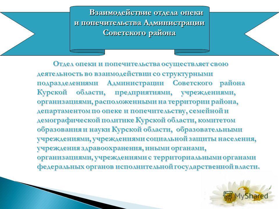 Отдел опеки и попечительства осуществляет свою деятельность во взаимодействии со структурными подразделениями Администрации Советского района Курской области, предприятиями, учреждениями, организациями, расположенными на территории района, департамен