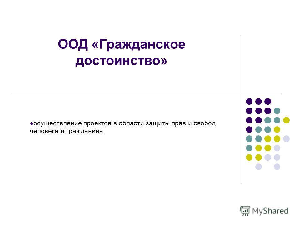 ООД «Гражданское достоинство» осуществление проектов в области защиты прав и свобод человека и гражданина.