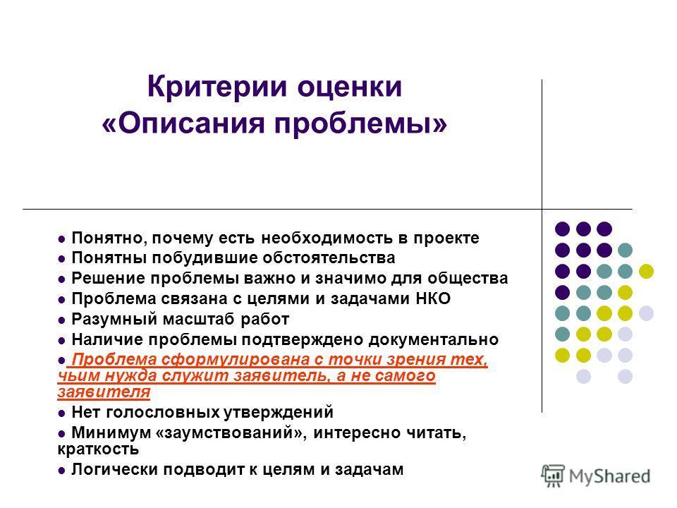 Критерии оценки «Описания проблемы» Понятно, почему есть необходимость в проекте Понятны побудившие обстоятельства Решение проблемы важно и значимо для общества Проблема связана с целями и задачами НКО Разумный масштаб работ Наличие проблемы подтверж