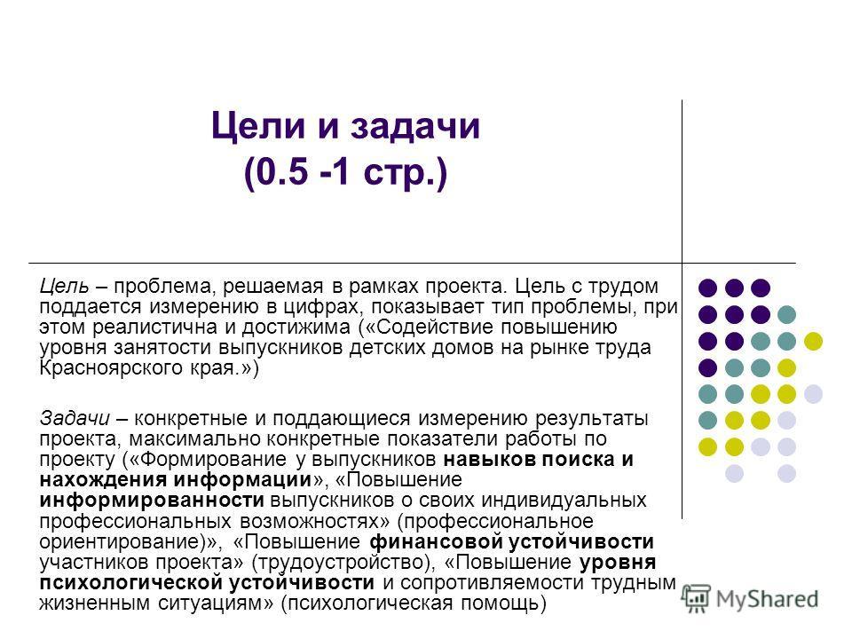 Цели и задачи (0.5 -1 стр.) Цель – проблема, решаемая в рамках проекта. Цель с трудом поддается измерению в цифрах, показывает тип проблемы, при этом реалистична и достижима («Содействие повышению уровня занятости выпускников детских домов на рынке т