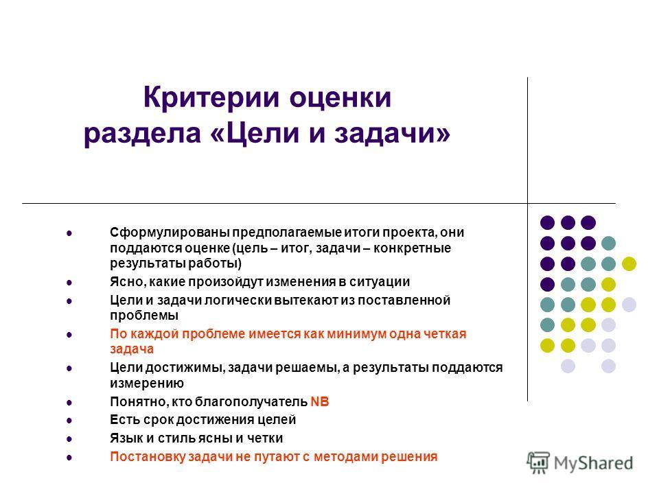 Критерии оценки раздела «Цели и задачи» Сформулированы предполагаемые итоги проекта, они поддаются оценке (цель – итог, задачи – конкретные результаты работы) Ясно, какие произойдут изменения в ситуации Цели и задачи логически вытекают из поставленно