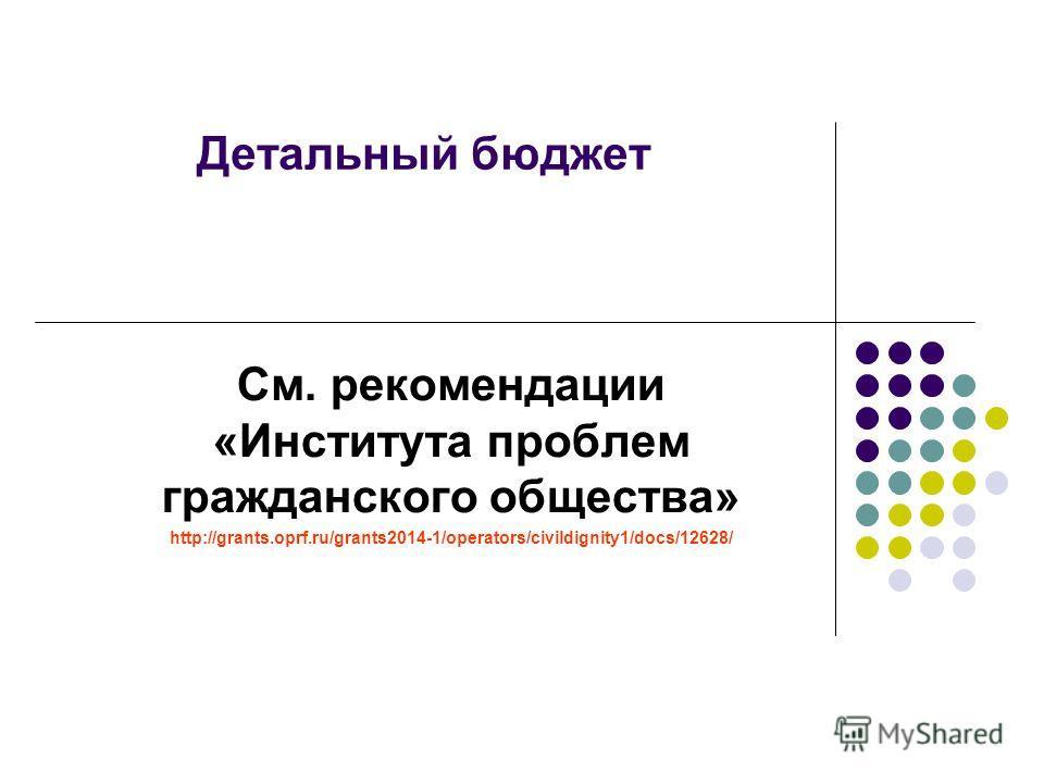 Детальный бюджет См. рекомендации «Института проблем гражданского общества» http://grants.oprf.ru/grants2014-1/operators/civildignity1/docs/12628/