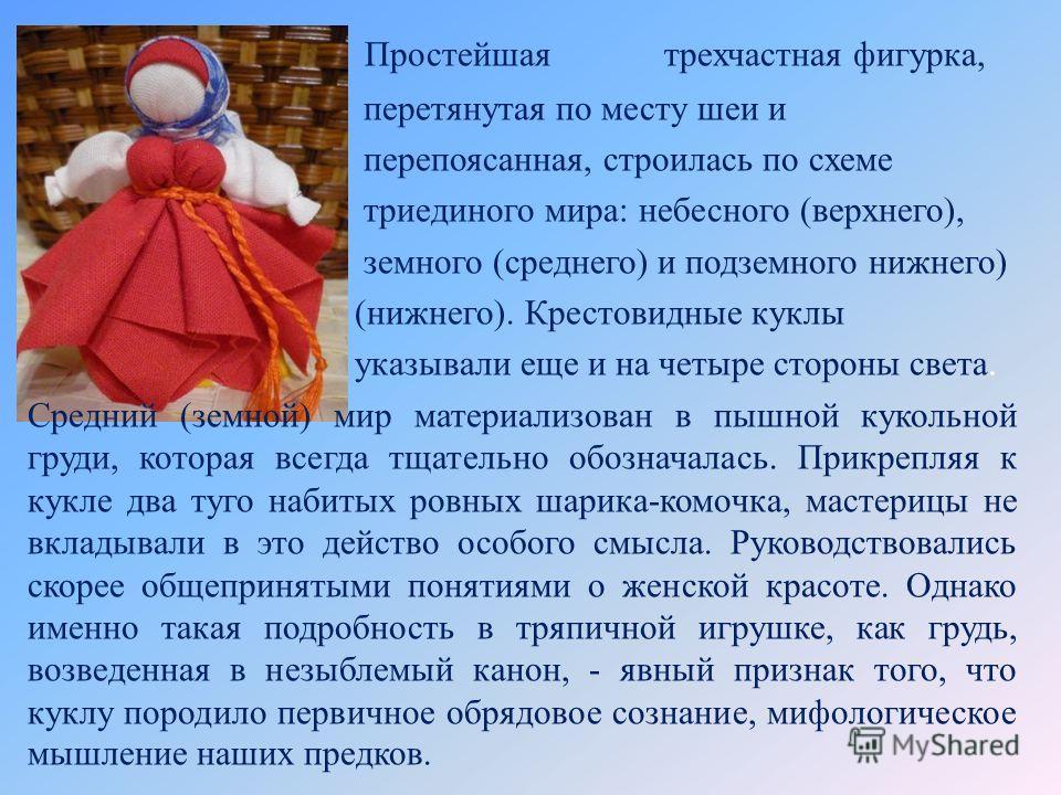 Простейшая трехчастная фигурка, перетянутая по месту шеи и перепоясанная, строилась по схеме триединого мира: небесного (верхнего), земного (среднего) и подземного нижнего) (нижнего). Крестовидные куклы указывали еще и на четыре стороны света. Средни