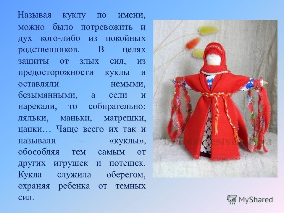 Называя куклу по имени, можно было потревожить и дух кого-либо из покойных родственников. В целях защиты от злых сил, из предосторожности куклы и оставляли немыми, безымянными, а если и нарекали, то собирательно: ляльки, маньки, матрешки, цацки… Чаще