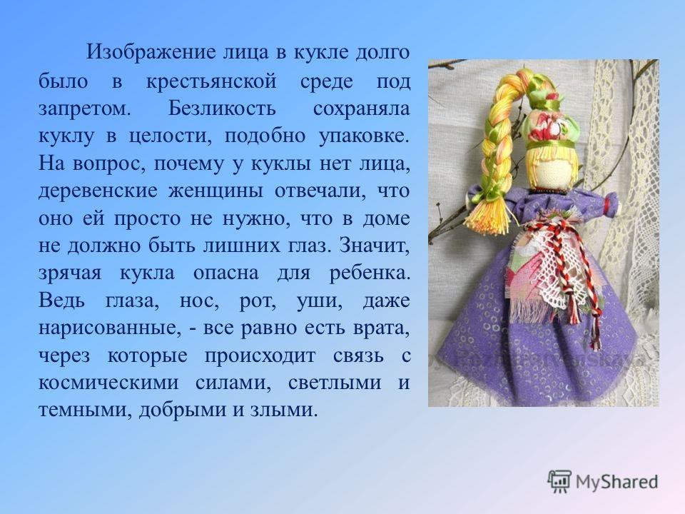 Изображение лица в кукле долго было в крестьянской среде под запретом. Безликость сохраняла куклу в целости, подобно упаковке. На вопрос, почему у куклы нет лица, деревенские женщины отвечали, что оно ей просто не нужно, что в доме не должно быть лиш