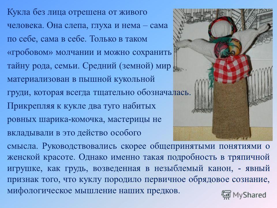 Кукла без лица отрешена от живого человека. Она слепа, глуха и нема – сама по себе, сама в себе. Только в таком «гробовом» молчании и можно сохранить тайну рода, семьи. Средний (земной) мир материализован в пышной кукольной груди, которая всегда тщат