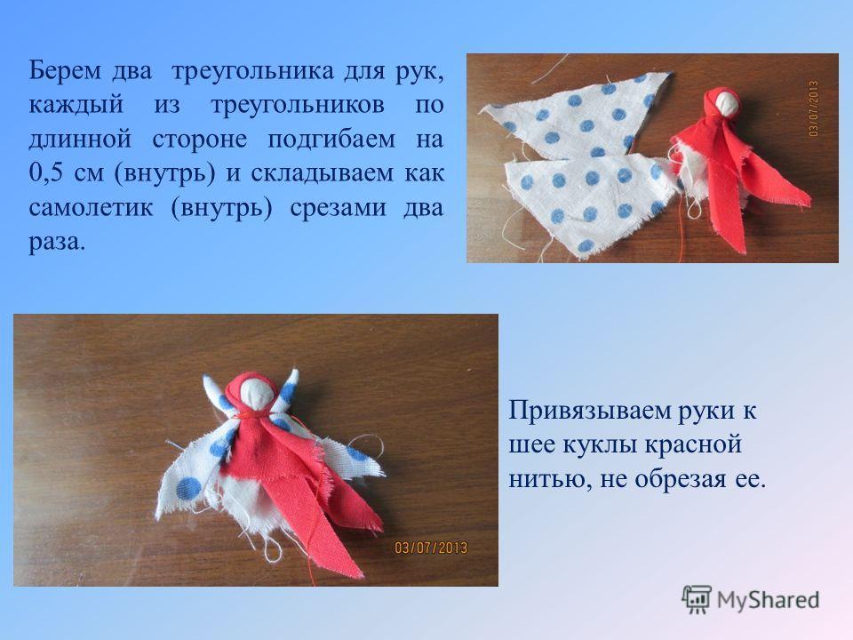 Берем два треугольника для рук, каждый из треугольников по длинной стороне подгибаем на 0,5 см (внутрь) и складываем как самолетик (внутрь) срезами два раза. Привязываем руки к шее куклы красной нитью, не обрезая ее.
