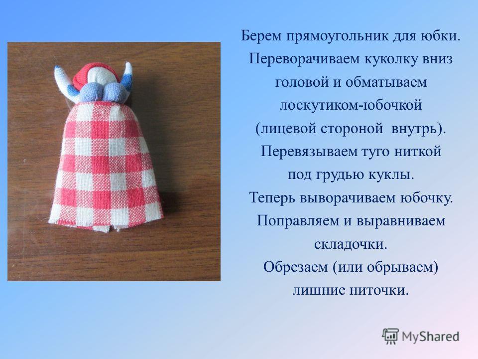 Берем прямоугольник для юбки. Переворачиваем куколку вниз головой и обматываем лоскутиком-юбочкой (лицевой стороной внутрь). Перевязываем туго ниткой под грудью куклы. Теперь выворачиваем юбочку. Поправляем и выравниваем складочки. Обрезаем (или обры