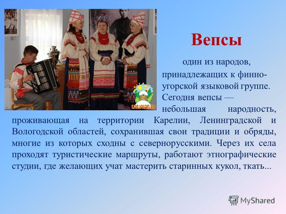 Вепсы один из народов, принадлежащих к финно- угорской языковой группе. Сегодня вепсы небольшая народность, проживающая на территории Карелии, Ленинградской и Вологодской областей, сохранившая свои традиции и обряды, многие из которых сходны с северн