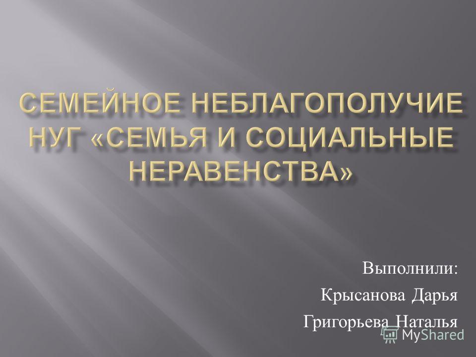 Выполнили : Крысанова Дарья Григорьева Наталья