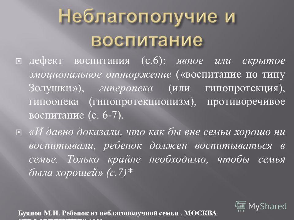 дефект воспитания ( с.6): явное или скрытое эмоциональное отторжение (« воспитание по типу Золушки »), гиперопека ( или гипопротекция ), гипоопека ( гипопротекционизм ), противоречивое воспитание ( с. 6-7). « И давно доказали, что как бы вне семьи хо