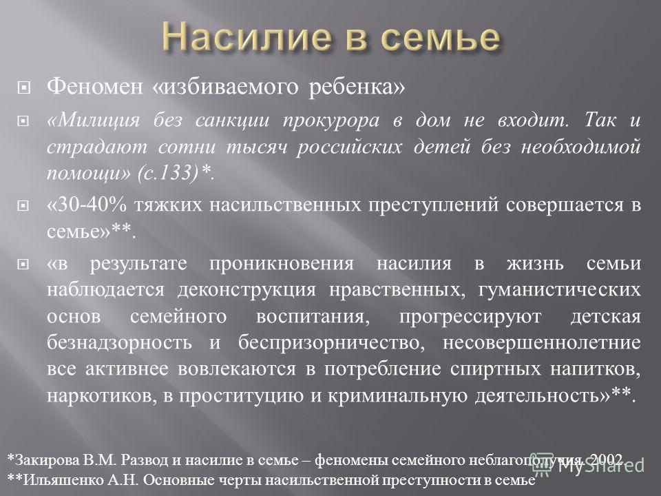 Феномен « избиваемого ребенка » « Милиция без санкции прокурора в дом не входит. Так и страдают сотни тысяч российских детей без необходимой помощи » ( с.133)*. «30-40% тяжких насильственных преступлений совершается в семье »**. « в результате проник