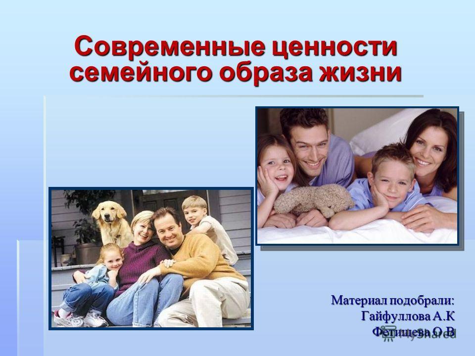 Материал подобрали: Гайфуллова А.К Фетищева О.В Современные ценности семейного образа жизни