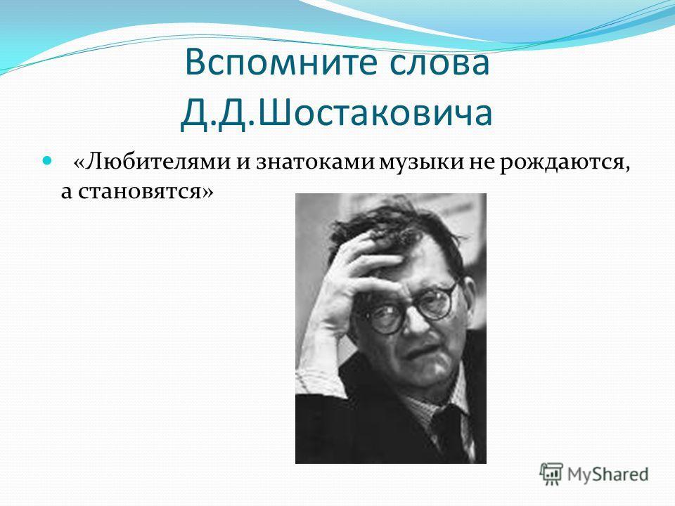 Вспомните слова Д.Д.Шостаковича «Любителями и знатоками музыки не рождаются, а становятся»