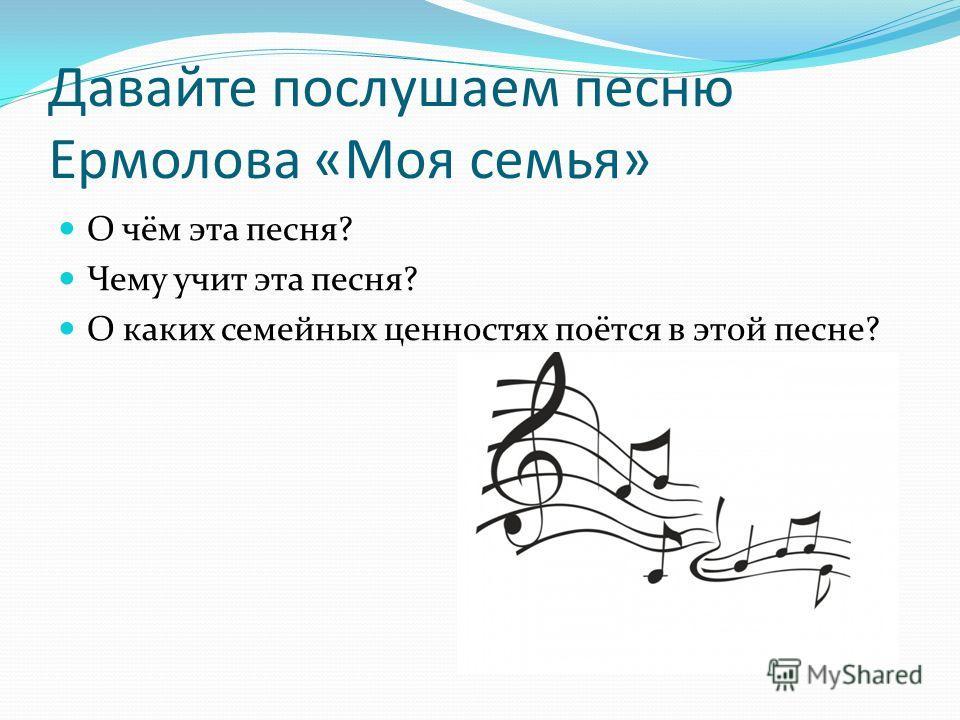 Давайте послушаем песню Ермолова «Моя семья» О чём эта песня? Чему учит эта песня? О каких семейных ценностях поётся в этой песне?