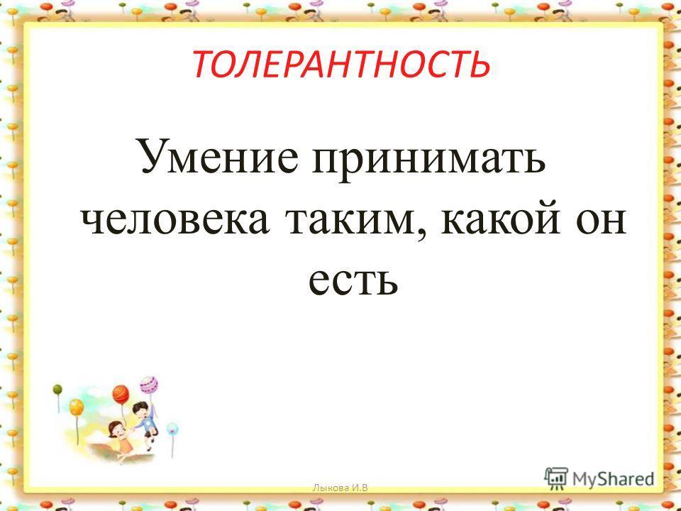 ТОЛЕРАНТНОСТЬ Умение принимать человека таким, какой он есть Лыкова И.В