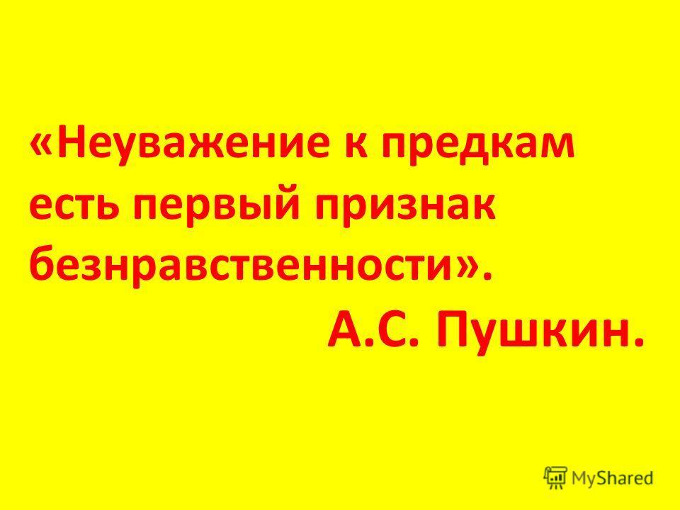 «Неуважение к предкам есть первый признак безнравственности». А.С. Пушкин.