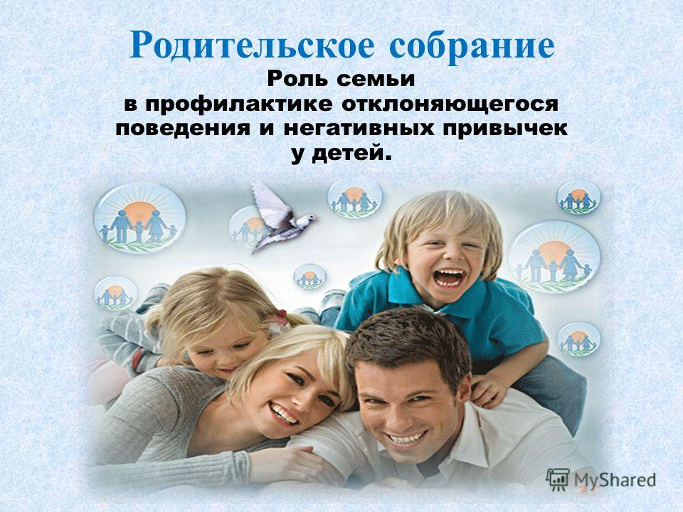 Родительское собрание Роль семьи в профилактике отклоняющегося поведения и негативных привычек у детей.