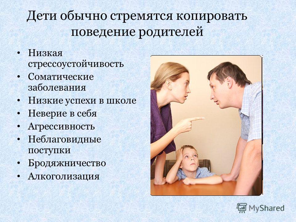 Дети обычно стремятся копировать поведение родителей Низкая стрессоустойчивость Соматические заболевания Низкие успехи в школе Неверие в себя Агрессивность Неблаговидные поступки Бродяжничество Алкоголизация