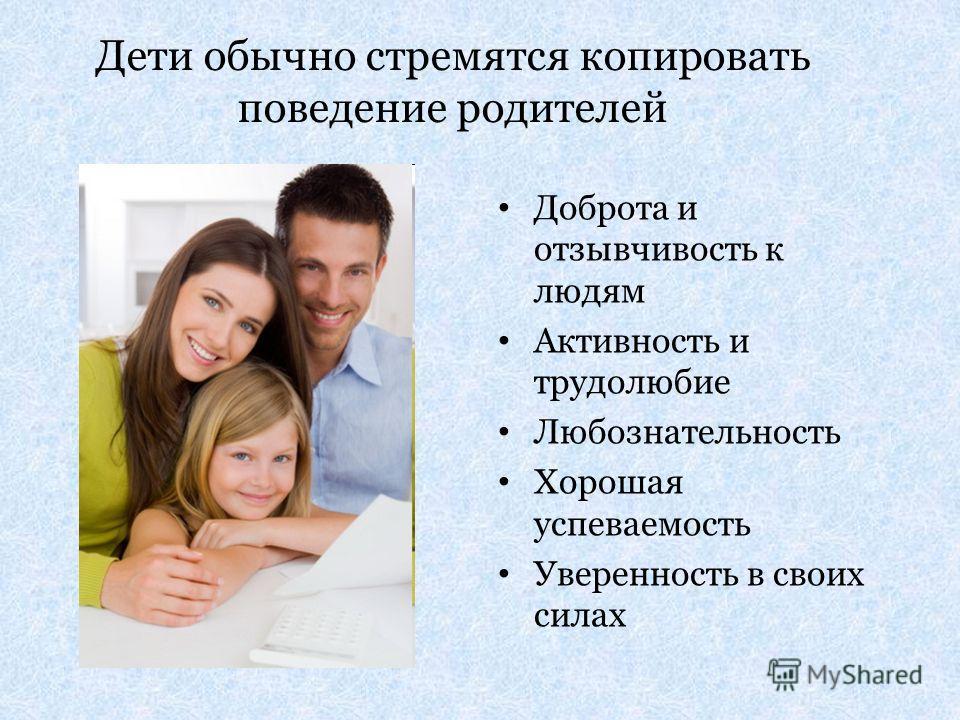Дети обычно стремятся копировать поведение родителей Доброта и отзывчивость к людям Активность и трудолюбие Любознательность Хорошая успеваемость Уверенность в своих силах