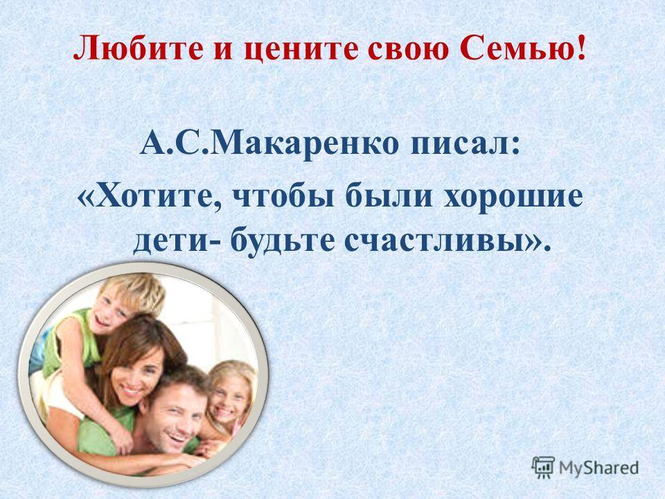 Любите и цените свою Семью! А.С.Макаренко писал: «Хотите, чтобы были хорошие дети- будьте счастливы».