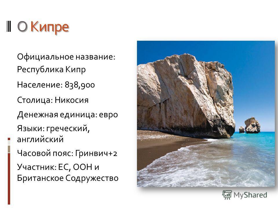 О Кипре Официальное название: Республика Кипр Население: 838,900 Столица: Никосия Денежная единица: евро Языки: греческий, английский Часовой пояс: Гринвич+2 Участник: ЕС, ООН и Британское Содружество