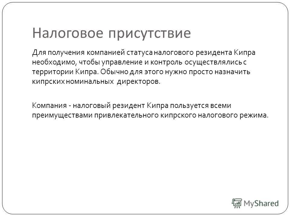 Налоговое присутствие Для получения компанией статуса налогового резидента Кипра необходимо, чтобы управление и контроль осуществлялись с территории Кипра. Обычно для этого нужно просто назначить кипрских номинальных директоров. Компания - налоговый