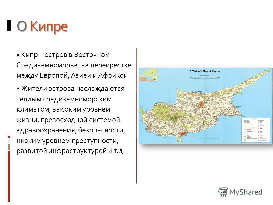 О Кипре Кипр – остров в Восточном Средиземноморье, на перекрестке между Европой, Азией и Африкой Жители острова наслаждаются теплым средиземноморским климатом, высоким уровнем жизни, превосходной системой здравоохранения, безопасности, низким уровнем