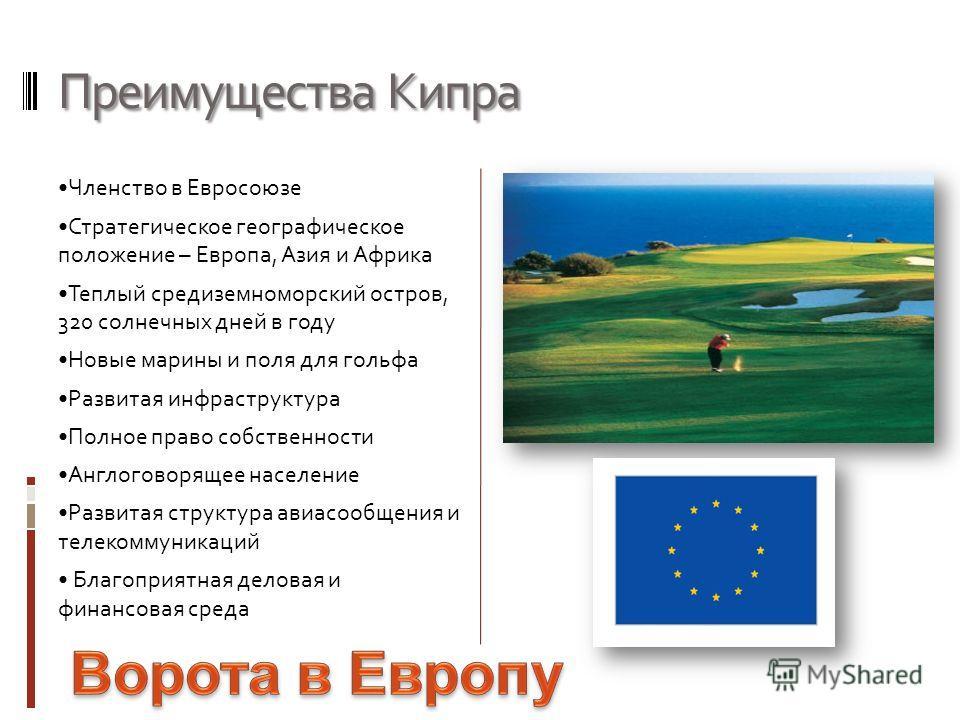Преимущества Кипра Членство в Евросоюзе Стратегическое географическое положение – Европа, Азия и Африка Теплый средиземноморский остров, 320 солнечных дней в году Новые марины и поля для гольфа Развитая инфраструктура Полное право собственности Англо