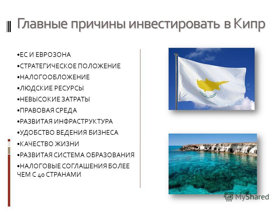 Главные причины инвестировать в Кипр ЕС И ЕВРОЗОНА СТРАТЕГИЧЕСКОЕ ПОЛОЖЕНИЕ НАЛОГООБЛОЖЕНИЕ ЛЮДСКИЕ РЕСУРСЫ НЕВЫСОКИЕ ЗАТРАТЫ ПРАВОВАЯ СРЕДА РАЗВИТАЯ ИНФРАСТРУКТУРА УДОБСТВО ВЕДЕНИЯ БИЗНЕСА КАЧЕСТВО ЖИЗНИ РАЗВИТАЯ СИСТЕМА ОБРАЗОВАНИЯ НАЛОГОВЫЕ СОГЛАШ